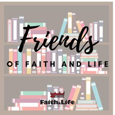 Introducing:  Friends of Faith & Life